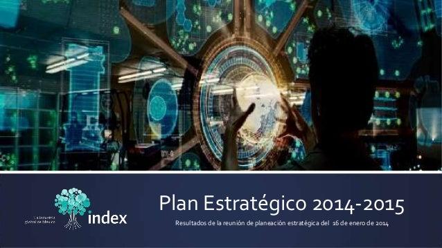 Plan Estratégico 2014-2015 Resultados de la reunión de planeación estratégica del 16 de enero de 2014
