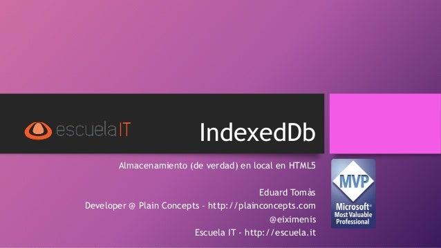 IndexedDb Almacenamiento (de verdad) en local en HTML5 Eduard Tomàs Developer @ Plain Concepts – http://plainconcepts.com ...