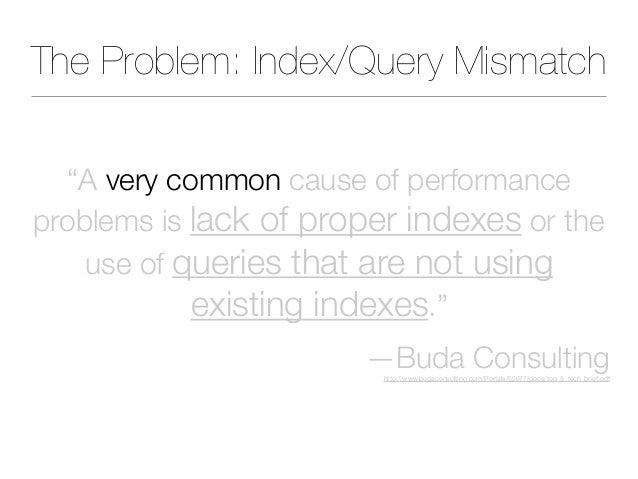 """The Problem: Index/Query Mismatch """"A very common cause of performance problems is lack of proper indexes or the use of que..."""