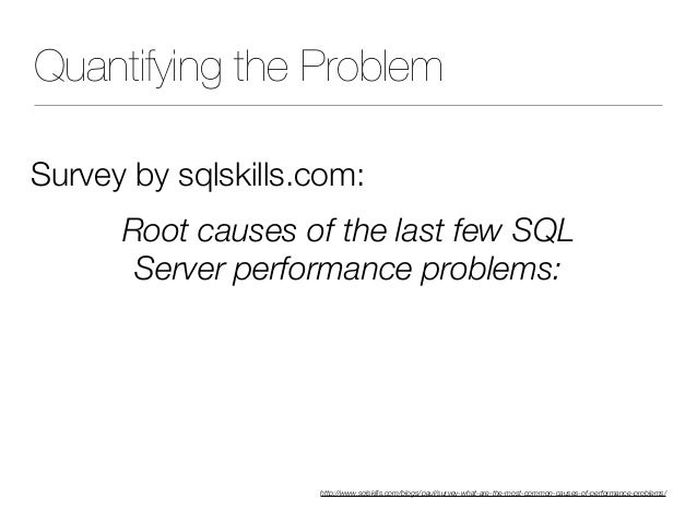 Quantifying the Problem Survey by sqlskills.com: Root causes of the last few SQL Server performance problems: 27% T-SQL 1...