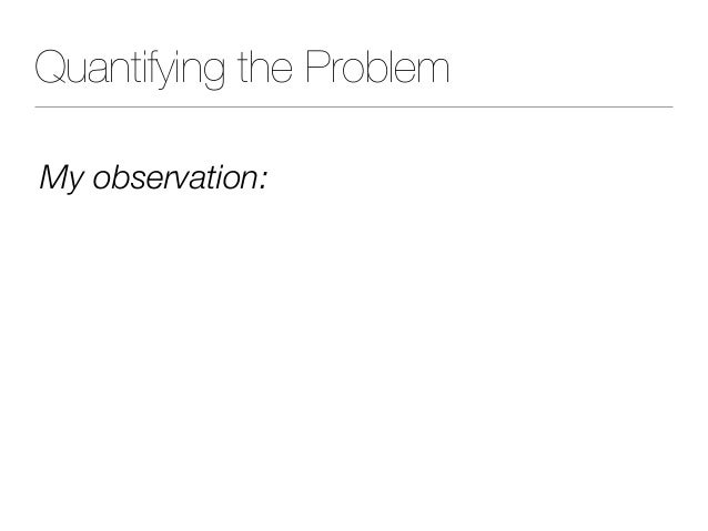 Quantifying the Problem My observation: