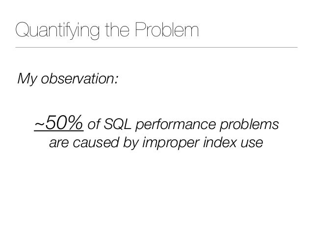 Quantifying the Problem My observation: ~50% of SQL performance problems are caused by improper index use