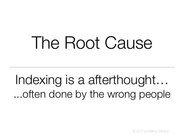 © 2017 by Markus Winand The Root Cause Indexing is a afterthought… ...often done by the wrong people