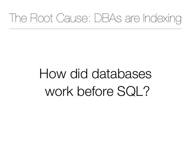 The Root Cause: DBAs are Indexing How did databases work before SQL?