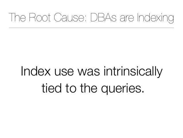 The Root Cause: DBAs are Indexing Index use was intrinsically tied to the queries.