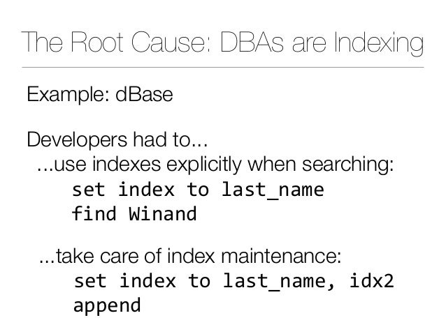 The Root Cause: DBAs are Indexing Example: dBase Developers had to... ...use indexes explicitly when searching: setindex...