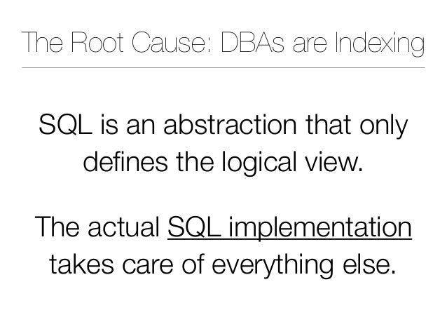 The Root Cause: DBAs are Indexing SQL is an abstraction that only defines the logical view. The actual SQL implementation t...