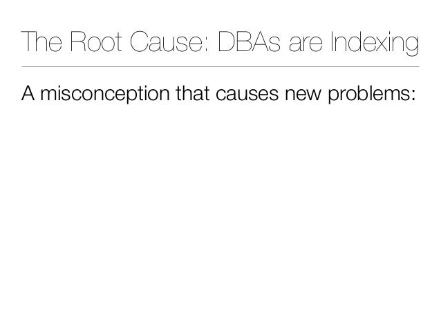 The Root Cause: DBAs are Indexing A misconception that causes new problems:
