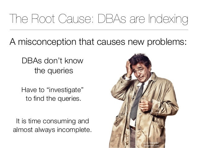 """The Root Cause: DBAs are Indexing A misconception that causes new problems: DBAs don't know the queries Have to """"investig..."""