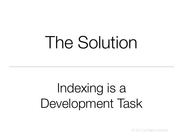 © 2017 by Markus Winand The Solution Indexing is a Development Task
