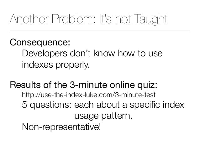 Another Problem: It's not Taught Consequence: Developers don't know how to use indexes properly. Results of the 3-minute ...
