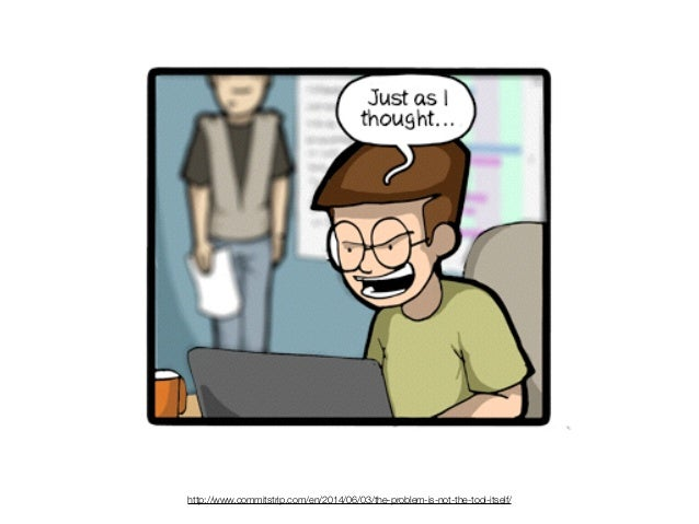 http://www.commitstrip.com/en/2014/06/03/the-problem-is-not-the-tool-itself/