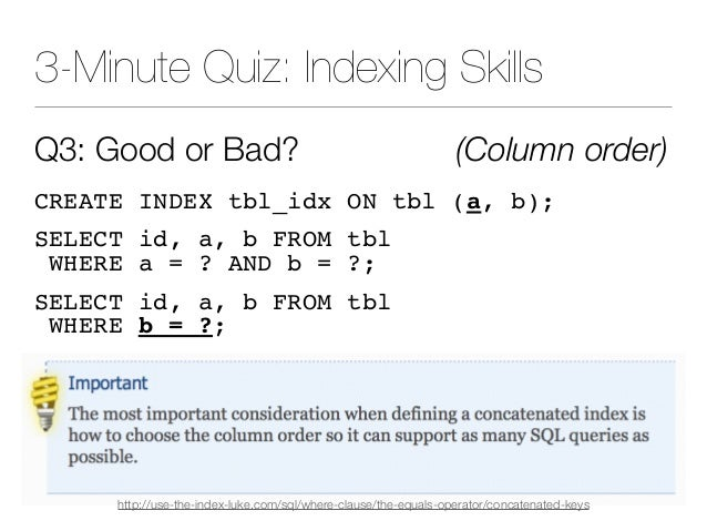 3-Minute Quiz: Indexing Skills Q3: Good or Bad? (Column order) CREATE INDEX tbl_idx ON tbl (a, b); SELECT id, a, b FROM tb...