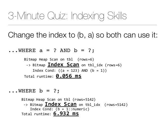3-Minute Quiz: Indexing Skills Change the index to (b, a) so both can use it: ...WHERE a = ? AND b = ?; BitmapHeapScan...