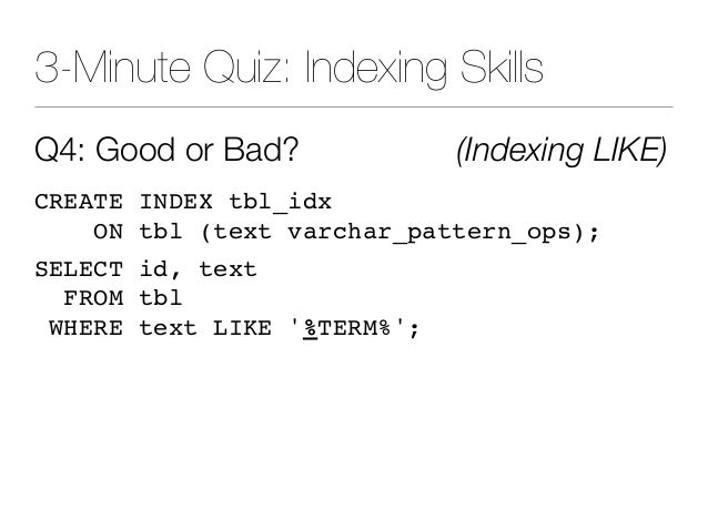 3-Minute Quiz: Indexing Skills Q4: Good or Bad? (Indexing LIKE) CREATE INDEX tbl_idx ON tbl (text varchar_pattern_ops); SE...