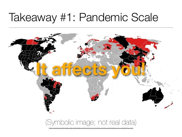 Takeaway #1: Pandemic Scale It affects you! (Symbolic image; not real data) http://upload.wikimedia.org/wikipedia/commons/c...