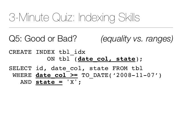 3-Minute Quiz: Indexing Skills Q5: Good or Bad? (equality vs. ranges) CREATE INDEX tbl_idx ON tbl (date_col, state); SELEC...