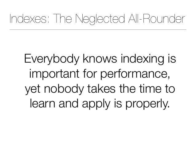 Indexes: The Neglected All-Rounder Everybody knows indexing is important for performance, yet nobody takes the time to lea...