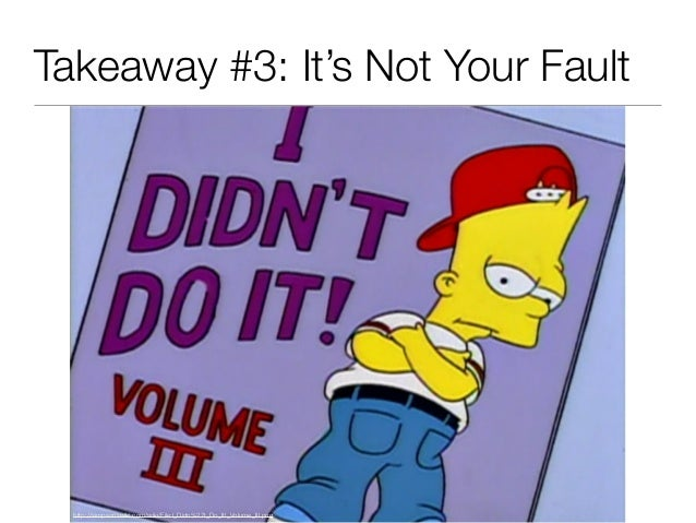 Takeaway #3: It's Not Your Fault http://simpsonswiki.com/wiki/File:I_Didn%27t_Do_It!_Volume_III.png