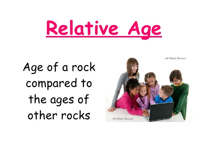 Relative Age <ul><li>Age of a rock compared to the ages of other rocks </li></ul>