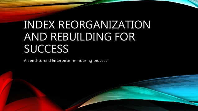 INDEX REORGANIZATION AND REBUILDING FOR SUCCESS An end-to-end Enterprise re-indexing process