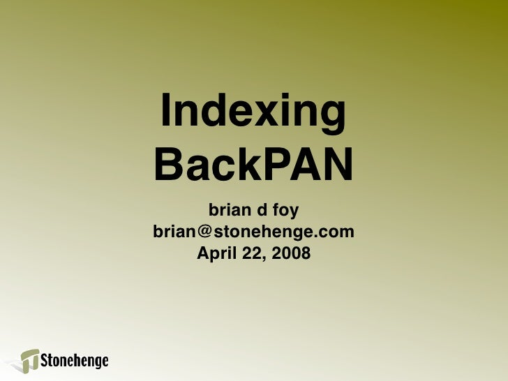 Indexing BackPAN       brian d foy brian@stonehenge.com      April 22, 2008