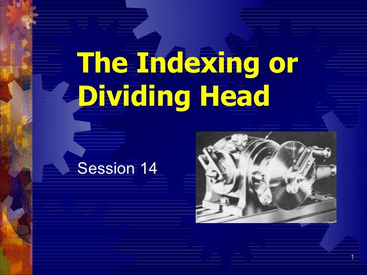 The Indexing orDividing HeadSession 14                  1