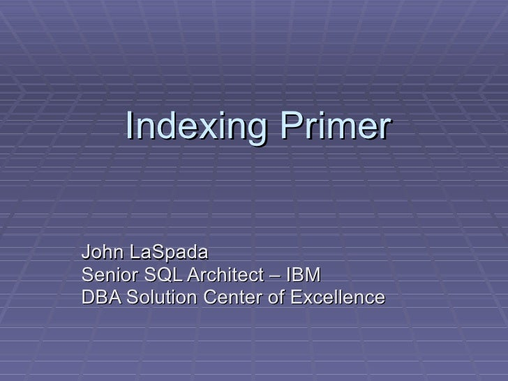 Indexing Primer John LaSpada Senior SQL Architect – IBM  DBA Solution Center of Excellence