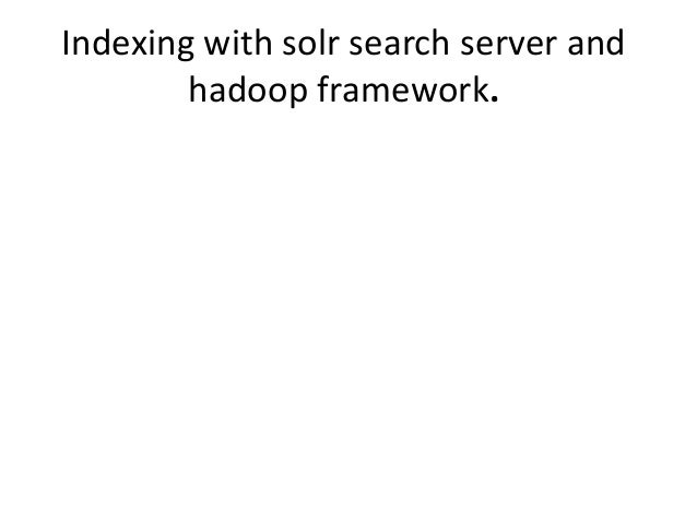 Indexing with solr search server and hadoop framework.
