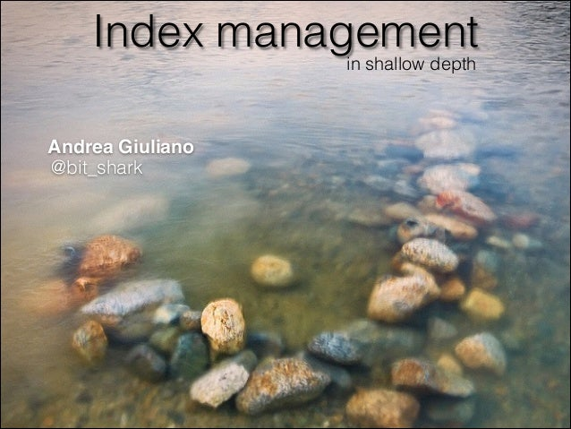 Index management in shallow depth  Andrea Giuliano @bit_shark