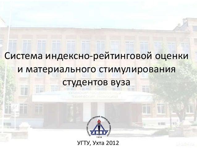 Система индексно-рейтинговой оценки  и материального стимулирования           студентов вуза             УГТУ, Ухта 2012