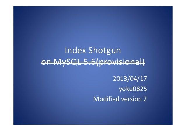 Index Shotgunon MySQL 5.6(provisional)2013/04/17yoku0825Modified version 2