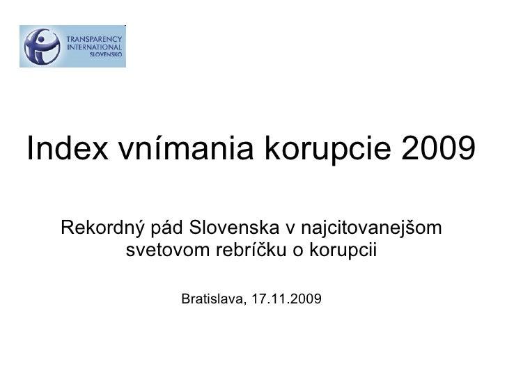 Index vnímania korupcie 2009 Rekordný pád Slovenska v najcitovanejšom svetovom rebríčku o korupcii Bratislava, 17.11.2009