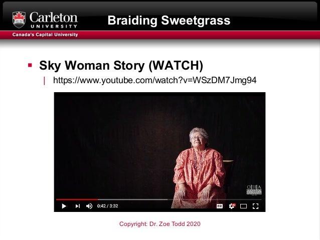 Braiding Sweetgrass § Sky Woman Story (WATCH)   https://www.youtube.com/watch?v=WSzDM7Jmg94 Copyright: Dr. Zoe Todd 2020
