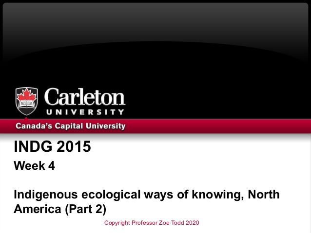 INDG 2015 Week 4 Indigenous ecological ways of knowing, North America (Part 2) Copyright Professor Zoe Todd 2020