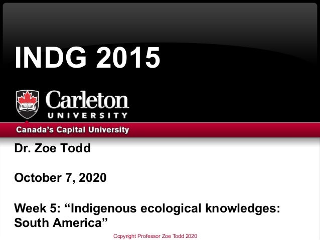 """Dr. Zoe Todd October 7, 2020 Week 5: """"Indigenous ecological knowledges: South America"""" INDG 2015 Copyright Professor Zoe T..."""