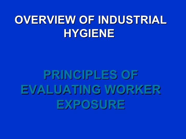 OVERVIEW OF INDUSTRIAL       HYGIENE   PRINCIPLES OFEVALUATING WORKER     EXPOSURE