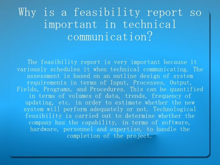 Why is a feasibility report so important in technical communication? The feasibility report is very important because it v...