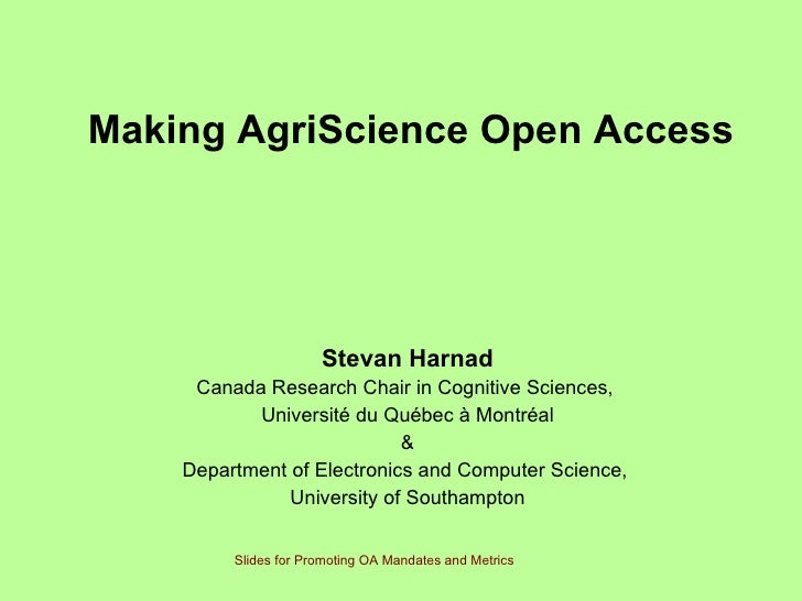 Making AgriScience Open Access   Stevan Harnad Canada Research Chair in Cognitive Sciences,  Université du Québec à Montré...