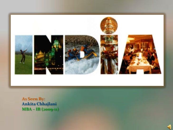 As Seen By:<br />Ankita Chhajlani<br />MBA – IB (2009-11)<br />