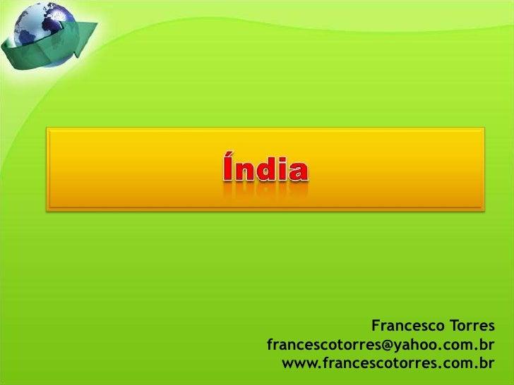 Índia<br />Francesco Torres<br />francescotorres@yahoo.com.br<br />www.francescotorres.com.br<br />