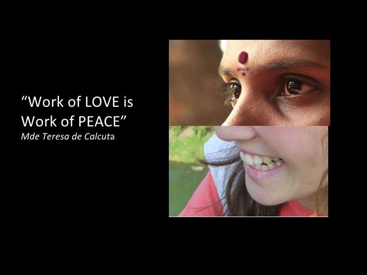 """ Work of LOVE is Work of PEACE""  Mde Teresa de Calcut a"