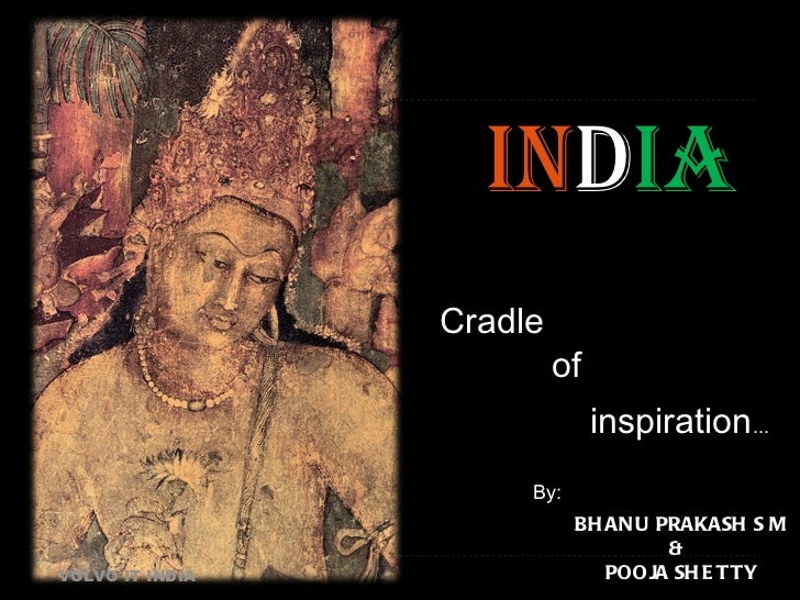 IN D IA Cradle of inspiration ... VOLVO IT INDIA By: BHANU PRAKASH S M POOJA SHETTY &