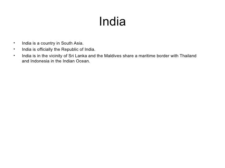India <ul><li>India is a country in South Asia.  </li></ul><ul><li>India is officially the Republic of India.  </li></ul><...