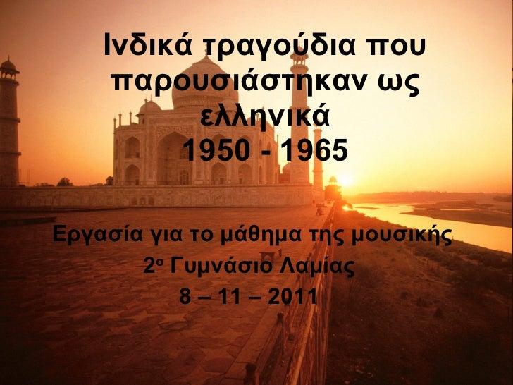 Ινδικά τραγούδια που παρουσιάστηκαν ως ελληνικά 1950 - 1965 Εργασία για το μάθημα της μουσικής 2 ο  Γυμνάσιο Λαμίας  8 – 1...