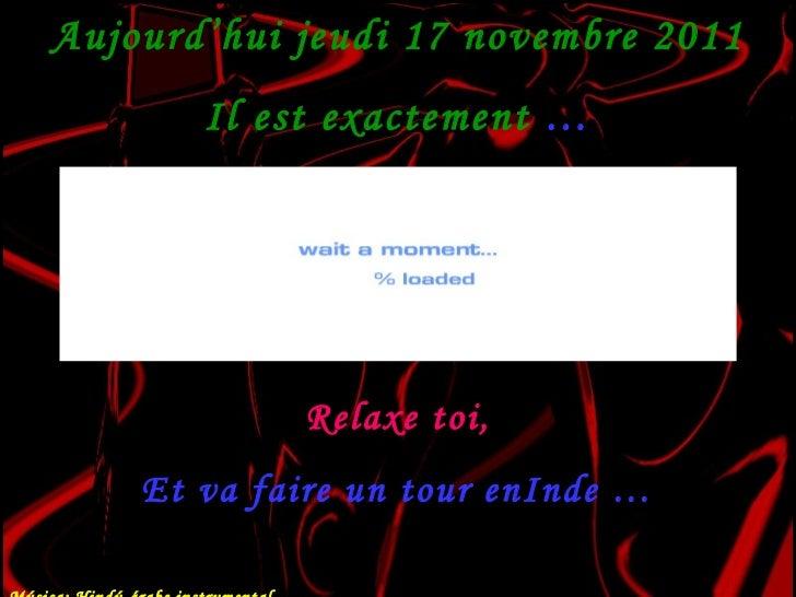 Aujourd'hui  jeudi 17 novembre 2011 Il est exactement  … Relaxe toi, Et va faire un tour enInde … Música: Hindú-árabe inst...