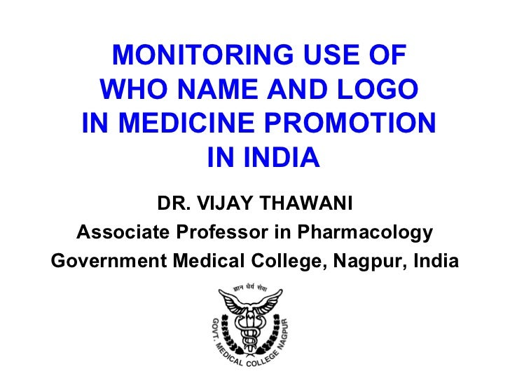 MONITORING USE OF     WHO NAME AND LOGO   IN MEDICINE PROMOTION           IN INDIA          DR. VIJAY THAWANI  Associate P...