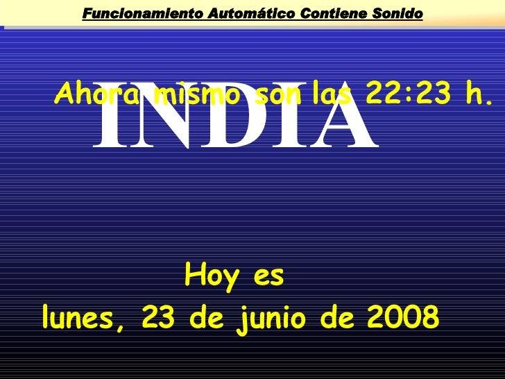 Funcionamiento Automático Contiene Sonido        INDIA Ahora mismo son las 22:23 h.               Hoy es lunes, 23 de juni...