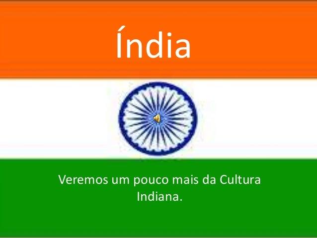 Índia  Veremos um pouco mais da Cultura Indiana.