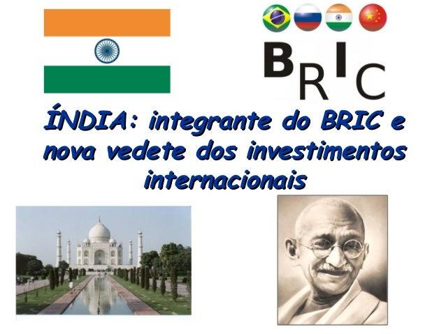 ÍNDIA: integrante do BRIC eÍNDIA: integrante do BRIC e nova vedete dos investimentosnova vedete dos investimentos internac...